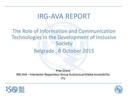 IRG-AVA REPORT The Role of Information and Communication Technologies in the Development of Inclusive Society Belgrade, 8 October 2015 Pilar Orero IRG-AVA.