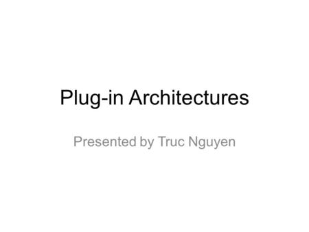 "Plug-in Architectures Presented by Truc Nguyen. What's a plug-in? ""a type of program that tightly integrates with a larger application to add a special."