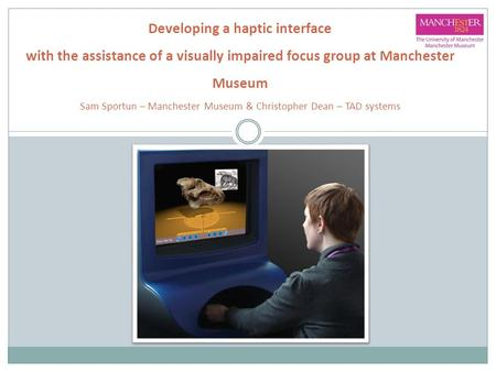 Developing a haptic interface with the assistance of a visually impaired focus group at Manchester Museum Sam Sportun – Manchester Museum & Christopher.