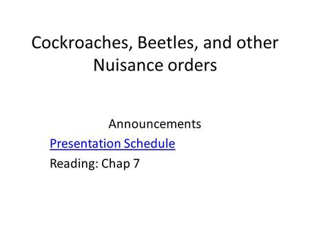 Cockroaches, Beetles, and other Nuisance orders Announcements Presentation Schedule Reading: Chap 7.