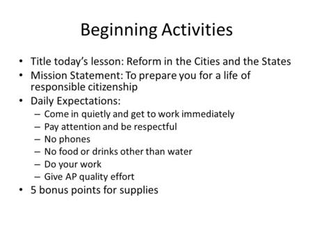 Beginning Activities Title today's lesson: Reform in the Cities and the States Mission Statement: To prepare you for a life of responsible citizenship.
