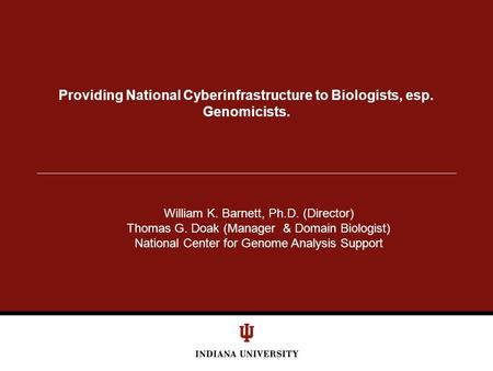 Providing National Cyberinfrastructure to Biologists, esp. Genomicists. William K. Barnett, Ph.D. (Director) Thomas G. Doak (Manager & Domain Biologist)