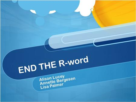 END THE R-word Alison Lucey Annette Bergesen Lisa Palmer.