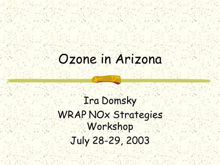 Ozone in Arizona Ira Domsky WRAP NOx Strategies Workshop July 28-29, 2003.