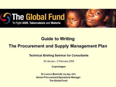 Guide to Writing The Procurement and Supply Management Plan Dr Luca Li Bassi MD, Dip Mgt, DPH Senior Procurement Operations Manager The Global Fund Technical.