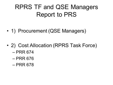RPRS TF and QSE Managers Report to PRS 1)Procurement (QSE Managers) 2)Cost Allocation (RPRS Task Force) –PRR 674 –PRR 676 –PRR 678.