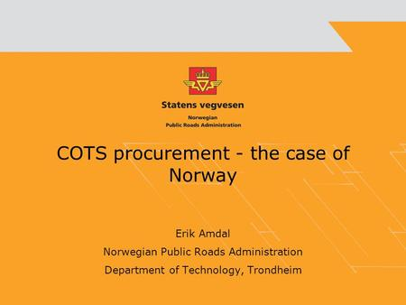 COTS procurement - the case of Norway Erik Amdal Norwegian Public Roads Administration Department of Technology, Trondheim.