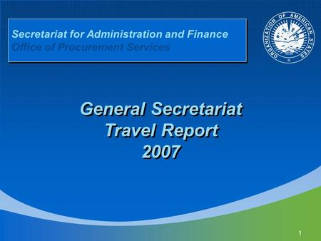 1 Secretariat for Administration and Finance Office of Procurement Services General Secretariat Travel Report 2007.