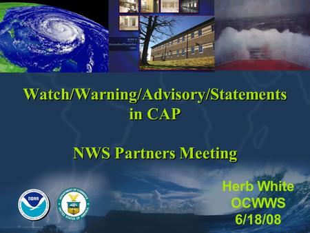 Watch/Warning/Advisory/Statements in CAP NWS Partners Meeting Herb White OCWWS 6/18/08.