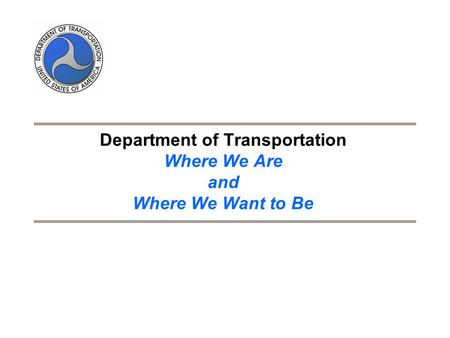 Department of Transportation Where We Are and Where We Want to Be.