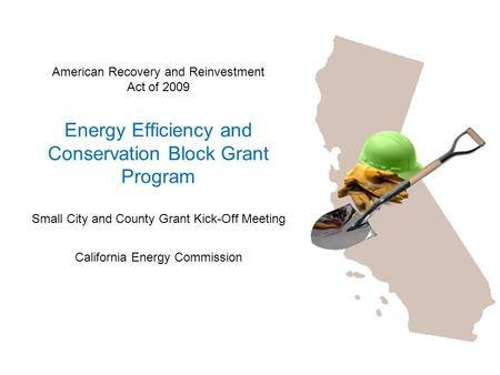 American Recovery and Reinvestment Act of 2009 Energy Efficiency and Conservation Block Grant Program Small City and County Grant Kick-Off Meeting California.