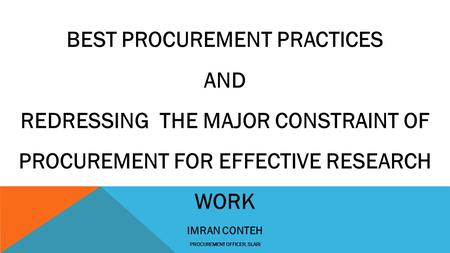 BEST PROCUREMENT PRACTICES AND REDRESSING THE MAJOR CONSTRAINT OF PROCUREMENT FOR EFFECTIVE RESEARCH WORK IMRAN CONTEH PROCUREMENT OFFICER, SLARI.