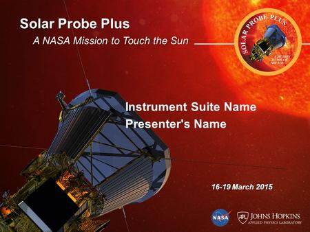 Solar Probe Plus A NASA Mission to Touch the Sun 16-19 March 2015 Instrument Suite Name Presenter's Name.