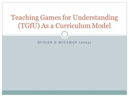 BUTLER & MCCAHAN (2005) Teaching Games for Understanding (TGfU) As a Curriculum Model.