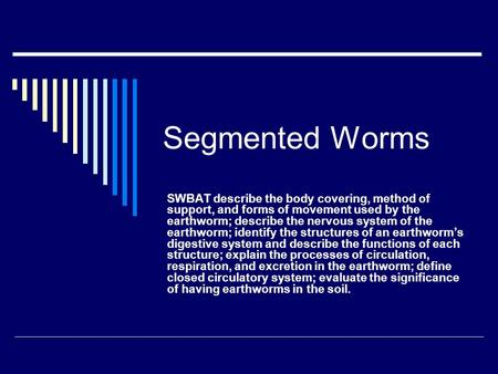 Segmented Worms SWBAT describe the body covering, method of support, and forms of movement used by the earthworm; describe the nervous system of the earthworm;