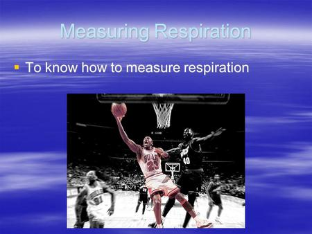 Measuring Respiration  To know how to measure respiration.