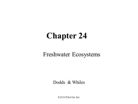 ©2010 Elsevier, Inc. Chapter 24 Freshwater Ecosystems Dodds & Whiles.