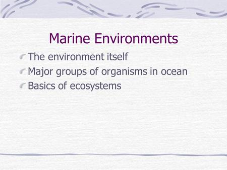 Marine Environments The environment itself Major groups of organisms in ocean Basics of ecosystems.