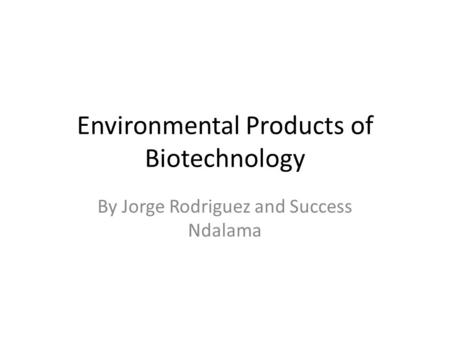 Environmental Products of Biotechnology By Jorge Rodriguez and Success Ndalama.