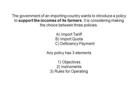 The government of an importing country wants to introduce a policy to support the incomes of its farmers. It is considering making the choice between three.