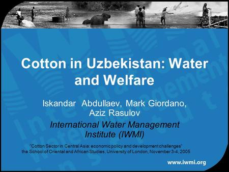 "Iskandar Abdullaev, Mark Giordano, Aziz Rasulov International Water Management Institute (IWMI) Cotton in Uzbekistan: Water and Welfare ""Cotton Sector."