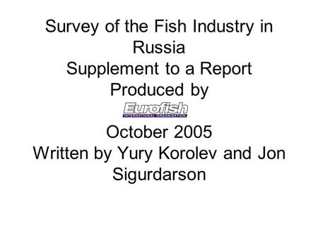Survey of the Fish Industry in Russia Supplement to a Report Produced by October 2005 Written by Yury Korolev and Jon Sigurdarson.
