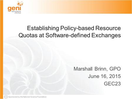 Sponsored by the National Science Foundation Establishing Policy-based Resource Quotas at Software-defined Exchanges Marshall Brinn, GPO June 16, 2015.