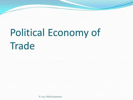 Political Economy of Trade © 2015 Melvin Jameson.