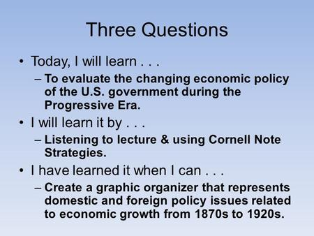 Today, I will learn... –To evaluate the changing economic policy of the U.S. government during the Progressive Era. I will learn it by... –Listening to.