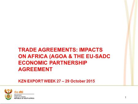 1 TRADE AGREEMENTS: IMPACTS ON AFRICA (AGOA & THE EU-SADC ECONOMIC PARTNERSHIP AGREEMENT KZN EXPORT WEEK 27 – 29 October 2015.