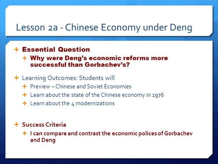 Lesson 2a - Chinese Economy under Deng  Essential Question  Why were Deng's economic reforms more successful than Gorbachev's?  Learning Outcomes: Students.