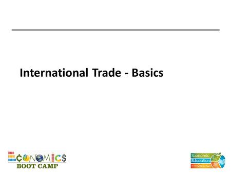 International Trade - Basics. Why trade? All trade is voluntary People trade because they believe that they will be better off by trading Allows for Specialization.