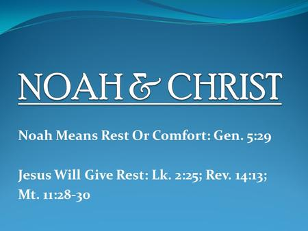 Noah Means Rest Or Comfort: Gen. 5:29 Jesus Will Give Rest: Lk. 2:25; Rev. 14:13; Mt. 11:28-30.