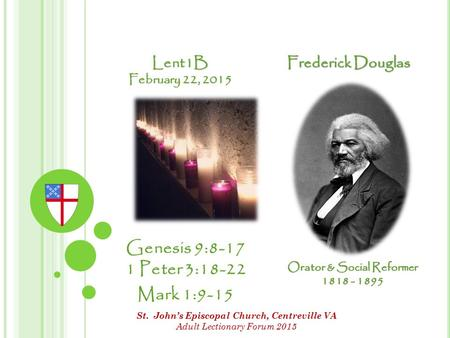 Lent1B February 22, 2015 Genesis 9:8-17 1 Peter 3:18-22 Mark 1:9-15 Frederick Douglas Orator & Social Reformer 1818 - 1895 St. John's Episcopal Church,
