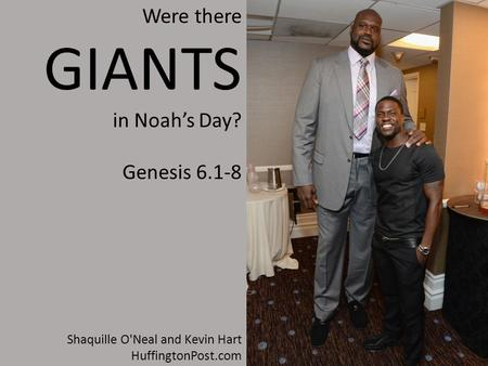 Shaquille O'Neal and Kevin Hart HuffingtonPost.com Were there GIANTS in Noah's Day? Genesis 6.1-8.