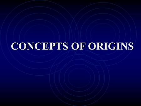 CONCEPTS OF ORIGINS. Cosmology is the field of study that looks at how the universe came into being, why it looks as it does now, and what the future.