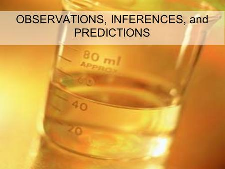 OBSERVATIONS, INFERENCES, and PREDICTIONS. Observations - Facts Observation: something noticed using your five senses. (color, texture, odor, temp etc….)