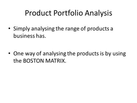 Product Portfolio Analysis Simply analysing the range of products a business has. One way of analysing the products is by using the BOSTON MATRIX.