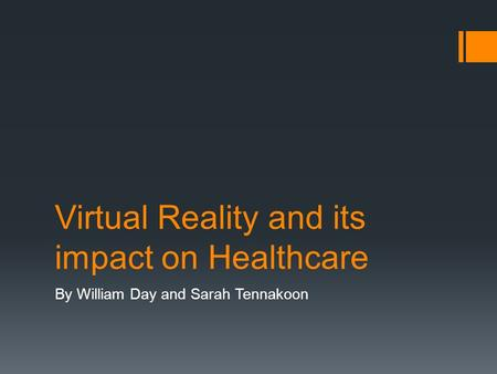 Virtual Reality and its impact on Healthcare By William Day and Sarah Tennakoon.