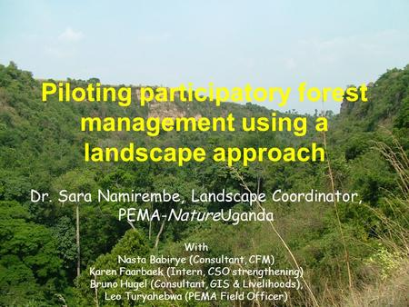 Piloting participatory forest management using a landscape approach Dr. Sara Namirembe, Landscape Coordinator, PEMA-NatureUganda With Nasta Babirye (Consultant,