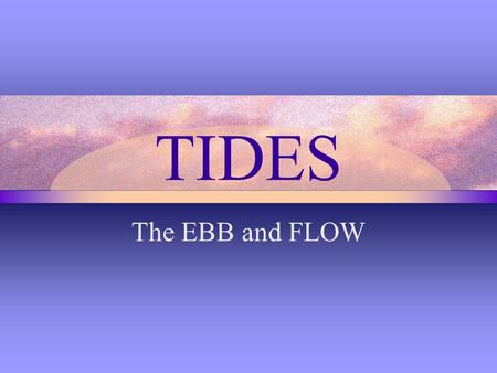 TIDES The EBB and FLOW. Tides are affected by... Gravitational pull of the moon Gravitational pull of the sun Centrifugal force of earth as it rotates.