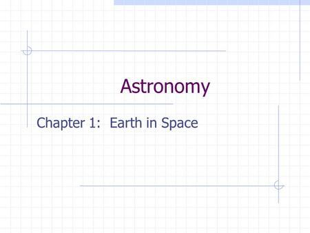 "Astronomy Chapter 1: Earth in Space Astronomy Study of moon, stars, and objects in space Not ""astrology"""