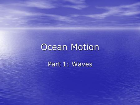 Ocean Motion Part 1: Waves. Define wave: Wave – a rhythmic movement that carries energy through matter or space. Wave – a rhythmic movement that carries.