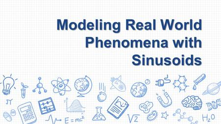 Modeling Real World Phenomena with Sinusoids. Sinusoidal Models Objective Given a verbal description of a periodic phenomenon, write an equation using.