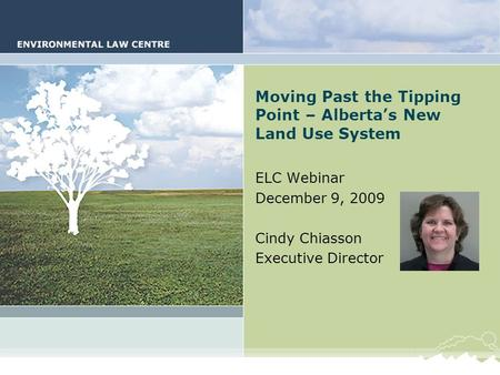 Alberta's New Land Use System Moving Past the Tipping Point – Alberta's New Land Use System ELC Webinar December 9, 2009 Cindy Chiasson Executive Director.