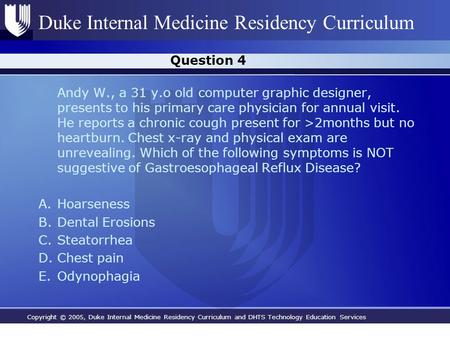 Copyright © 2005, Duke Internal Medicine Residency Curriculum and DHTS Technology Education Services Duke Internal Medicine Residency Curriculum Question.