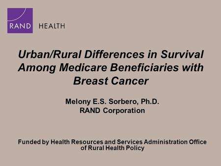 Urban/Rural Differences in Survival Among Medicare Beneficiaries with Breast Cancer Melony E.S. Sorbero, Ph.D. RAND Corporation Funded by Health Resources.