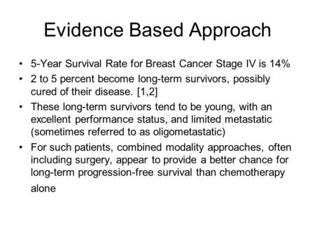 Evidence Based Approach 5-Year Survival Rate for Breast Cancer Stage IV is 14% 2 to 5 percent become long-term survivors, possibly cured of their disease.