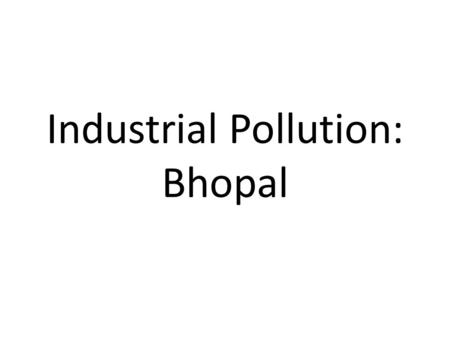 Industrial Pollution: Bhopal. Bhopal On 2 nd December 1984, toxic gas settled over the sleeping population of Bhopal, the capital of Madhya Pradesh State,
