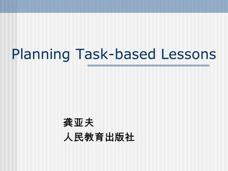 Planning Task-based Lessons 龚亚夫 人民教育出版社. What are tasks? 意义的表达是第一位的( meaning is primary ) 需要解决交际中的问题 (there is some communication problem to solve) 与实际生活的活动相似.
